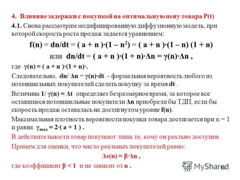 59 4. Влияние задержки с покупкой на оптимальную цену товара P(t) 4.1. Снова рассмотрим модифицированную диффузионную модель, при которой скорость роста продаж задается уравнением: f(n) = dn/dt = ( a + n )·(1 – n 2 ) = ( a + n )·(1 – n) (1 + n) или d