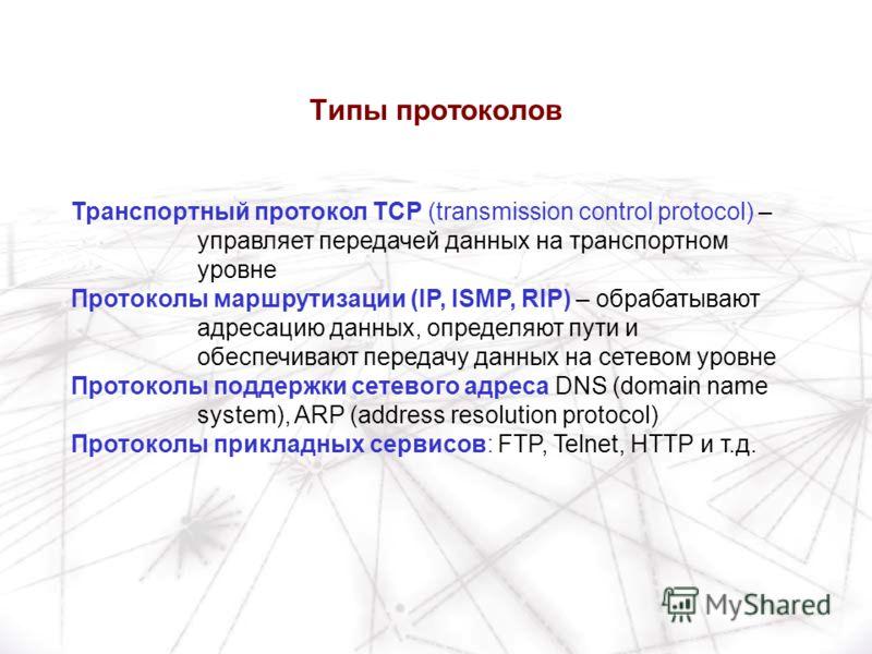 Транспортный протокол TCP (transmission control protocol) – управляет передачей данных на транспортном уровне Протоколы маршрутизации (IP, ISMP, RIP) – обрабатывают адресацию данных, определяют пути и обеспечивают передачу данных на сетевом уровне Пр
