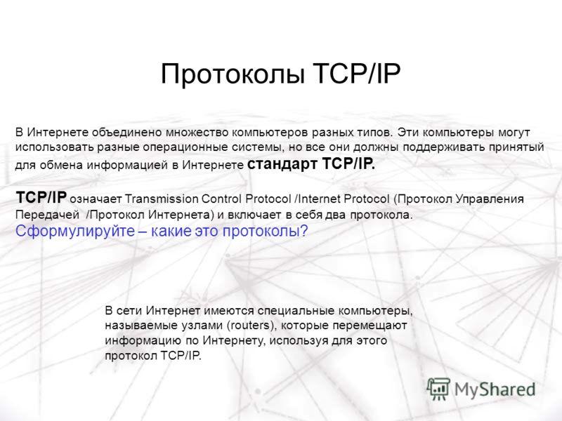 Протоколы TCP/IP В Интернете объединено множество компьютеров разных типов. Эти компьютеры могут использовать разные операционные системы, но все они должны поддерживать принятый для обмена информацией в Интернете стандарт TCP/IP. TCP/IP означает Tra