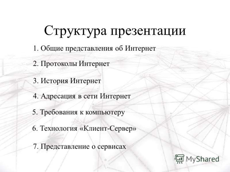 Структура презентации 1. Общие представления об Интернет 2. Протоколы Интернет 3. История Интернет 4. Адресация в сети Интернет 6. Технология «Клиент-Сервер» 5. Требования к компьютеру 7. Представление о сервисах
