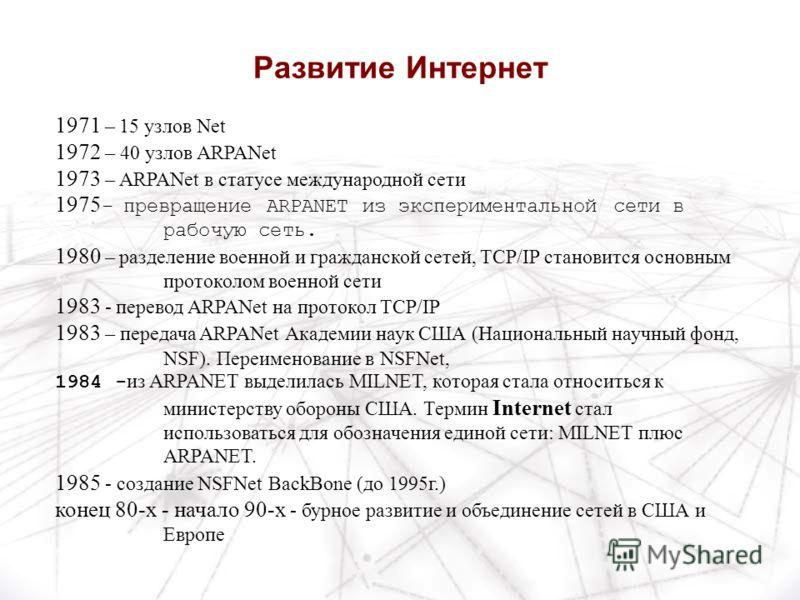 1971 – 15 узлов Net 1972 – 40 узлов ARPANet 1973 – ARPANet в статусе международной сети 1975 - превращение ARPANET из экспериментальной сети в рабочую сеть. 1980 – разделение военной и гражданской сетей, TCP/IP становится основным протоколом военной