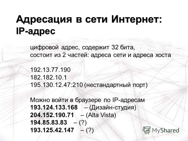 цифровой адрес, содержит 32 бита, состоит из 2 частей: адреса сети и адреса хоста 192.13.77.190 182.182.10.1 195.130.12.47:210 (нестандартный порт) Можно войти в браузере по IP-адресам 193.124.133.168 – (Дизайн-студия) 204.152.190.71 – (Alta Vista) 1
