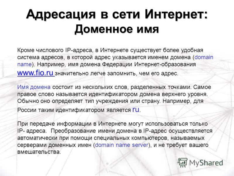 Адресация в сети Интернет: Доменное имя Кроме числового IP-адреса, в Интернете существует более удобная система адресов, в которой адрес указывается именем домена (domain name). Например, имя домена Федерации Интернет-образования www.fio.ru значитель