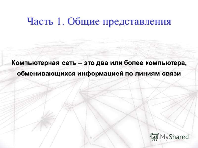 Часть 1. Общие представления Компьютерная сеть – это два или более компьютера, обменивающихся информацией по линиям связи