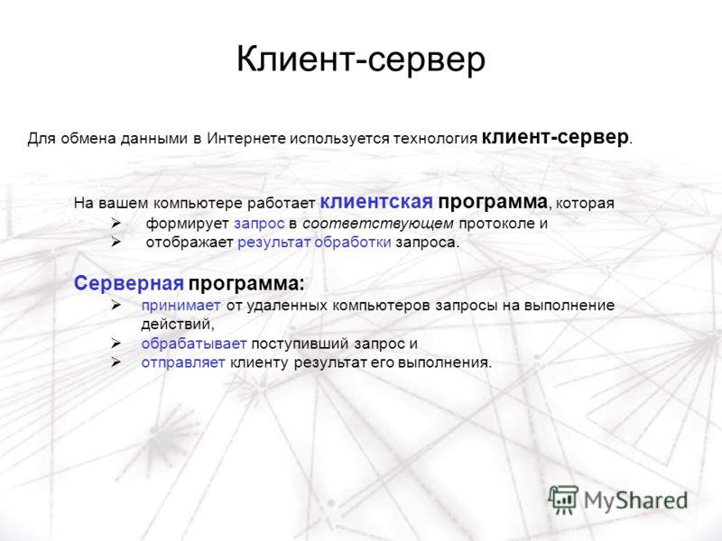 Клиент-сервер На вашем компьютере работает клиентская программа, которая формирует запрос в соответствующем протоколе и отображает результат обработки запроса. Серверная программа: принимает от удаленных компьютеров запросы на выполнение действий, об