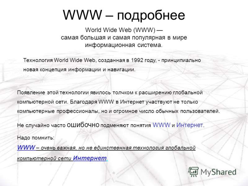 WWW – подробнее World Wide Web (WWW) самая большая и самая популярная в мире информационная система. Появление этой технологии явилось толчком к расширению глобальной компьютерной сети. Благодаря WWW в Интернет участвуют не только компьютерные профес