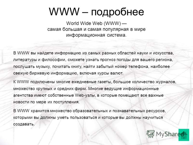 WWW – подробнее World Wide Web (WWW) самая большая и самая популярная в мире информационная система. В WWW вы найдете информацию из самых разных областей науки и искусства, литературы и философии, сможете узнать прогноз погоды для вашего региона, пос
