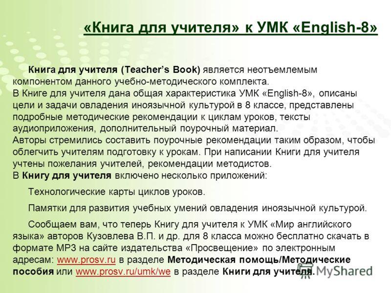 «Книга для учителя» к УМК «English-8» Книга для учителя (Teachers Book) является неотъемлемым компонентом данного учебно-методического комплекта. В Книге для учителя дана общая характеристика УМК «English-8», описаны цели и задачи овладения иноязычно