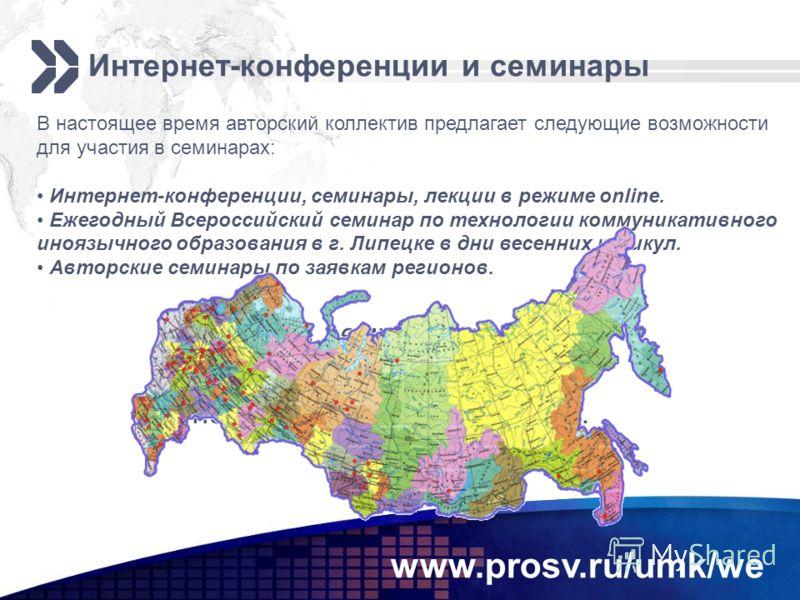 www.prosv.ru/umk/we Интернет-конференции и семинары В настоящее время авторский коллектив предлагает следующие возможности для участия в семинарах: Интернет-конференции, семинары, лекции в режиме online. Ежегодный Всероссийский семинар по технологии