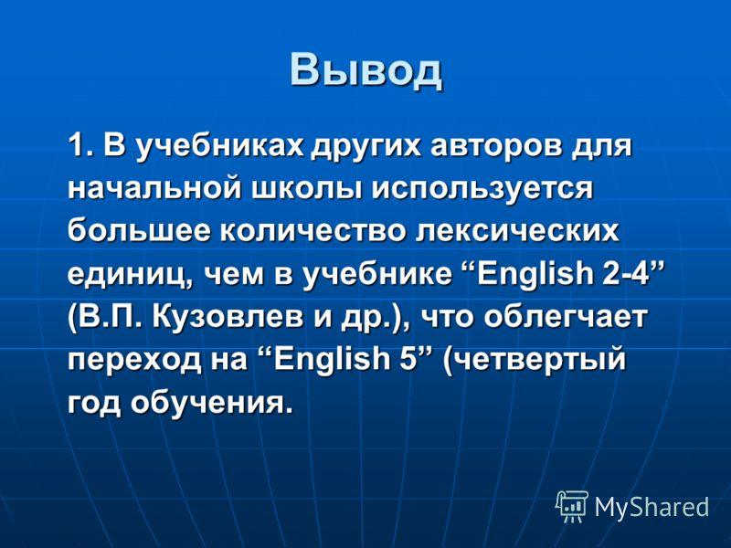 Вывод 1. В учебниках других авторов для начальной школы используется большее количество лексических единиц, чем в учебнике English 2-4 (В.П. Кузовлев и др.), что облегчает переход на English 5 (четвертый год обучения.