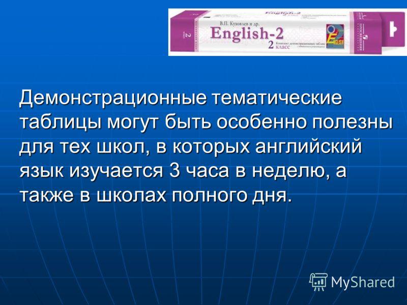 Демонстрационные тематические таблицы могут быть особенно полезны для тех школ, в которых английский язык изучается 3 часа в неделю, а также в школах полного дня.