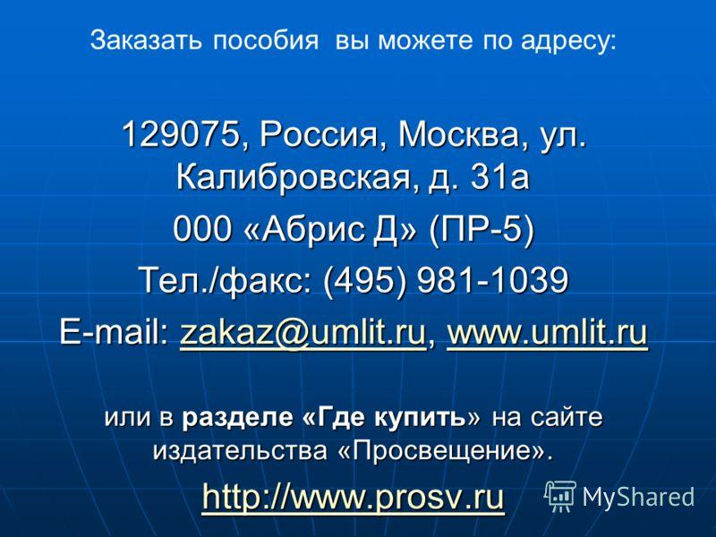 Заказать пособия вы можете по адресу: 129075, Россия, Москва, ул. Калибровская, д. 31а 000 «Абрис Д» (ПР-5) Тел./факс: (495) 981-1039 E-mail: zakaz@umlit.ru, www.umlit.ru zakaz@umlit.ruwww.umlit.ruzakaz@umlit.ruwww.umlit.ru или в разделе «Где купить»