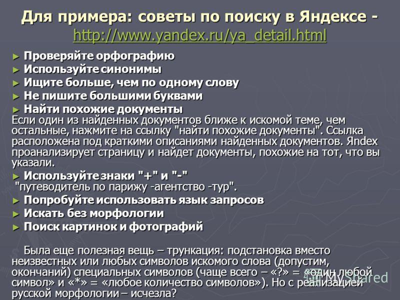 Для примера: советы по поиску в Яндексе - http://www.yandex.ru/ya_detail.html http://www.yandex.ru/ya_detail.html Проверяйте орфографию Проверяйте орфографию Используйте синонимы Используйте синонимы Ищите больше, чем по одному слову Ищите больше, че