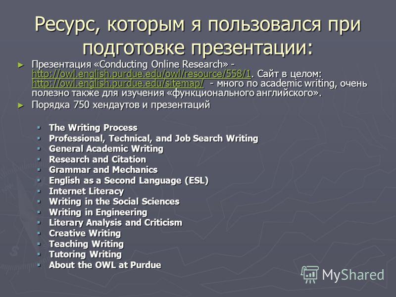 Ресурс, которым я пользовался при подготовке презентации: Презентация «Conducting Online Research» - http://owl.english.purdue.edu/owl/resource/558/1. Сайт в целом: http://owl.english.purdue.edu/sitemap/ - много по academic writing, очень полезно так