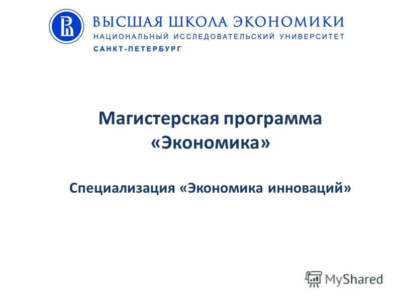 Магистерская программа «Экономика» Специализация «Экономика инноваций»