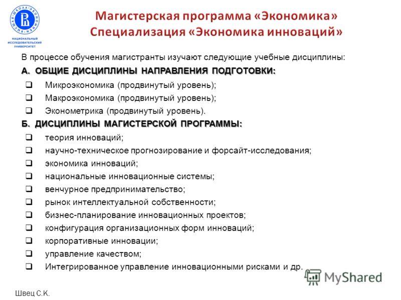 В процессе обучения магистранты изучают следующие учебные дисциплины: А. ОБЩИЕ ДИСЦИПЛИНЫ НАПРАВЛЕНИЯ ПОДГОТОВКИ: Микроэкономика (продвинутый уровень); Макроэкономика (продвинутый уровень); Эконометрика (продвинутый уровень). Б. ДИСЦИПЛИНЫ МАГИСТЕРСК