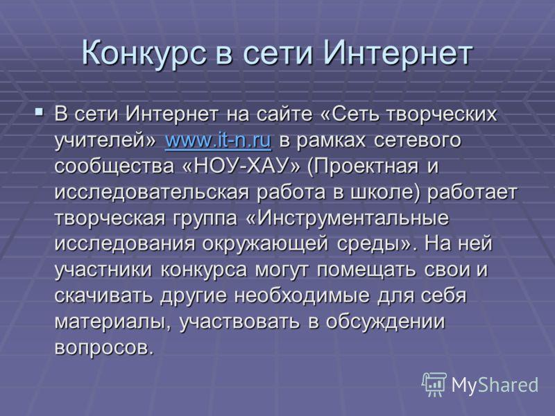 Конкурс в сети Интернет В сети Интернет на сайте «Сеть творческих учителей» www.it-n.ru в рамках сетевого сообщества «НОУ-ХАУ» (Проектная и исследовательская работа в школе) работает творческая группа «Инструментальные исследования окружающей среды».
