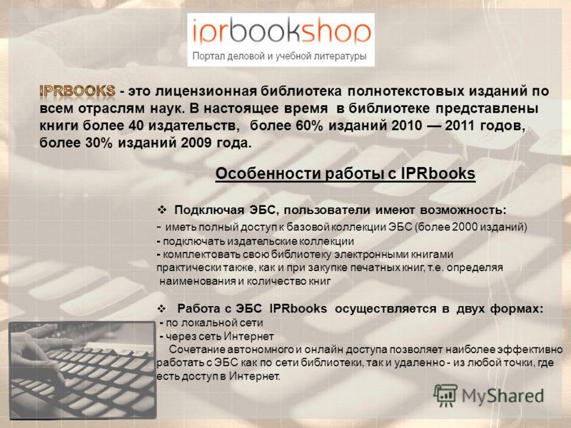 Особенности работы с IPRbooks Подключая ЭБС, пользователи имеют возможность: - иметь полный доступ к базовой коллекции ЭБС (более 2000 изданий) - подключать издательские коллекции - комплектовать свою библиотеку электронными книгами практически также