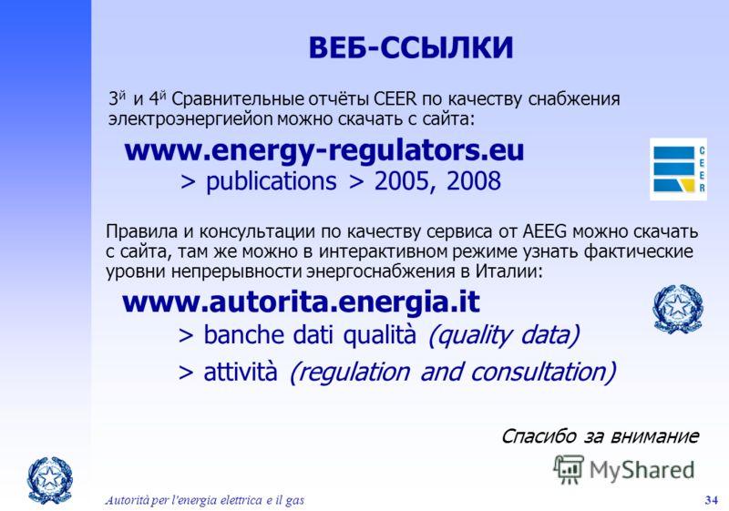 Autorità per l'energia elettrica e il gas34 ВЕБ-ССЫЛКИ 3 й и 4 й Сравнительные отчёты CEER по качеству снабжения электроэнергиейon можно скачать с сайта: www.energy-regulators.eu > publications > 2005, 2008 Правила и консультации по качеству сервиса
