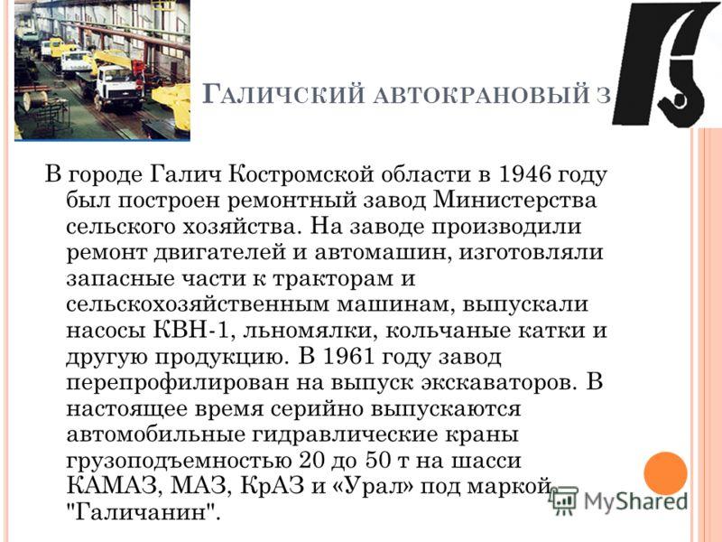Г АЛИЧСКИЙ АВТОКРАНОВЫЙ ЗАВОД В городе Галич Костромской области в 1946 году был построен ремонтный завод Министерства сельского хозяйства. На заводе производили ремонт двигателей и автомашин, изготовляли запасные части к тракторам и сельскохозяйстве