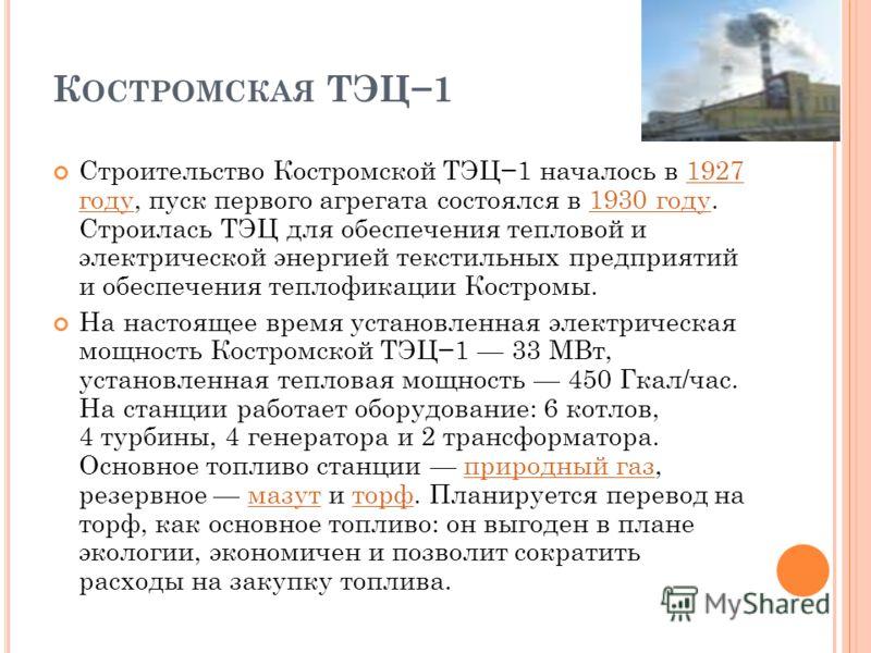 К ОСТРОМСКАЯ ТЭЦ1 Строительство Костромской ТЭЦ1 началось в 1927 году, пуск первого агрегата состоялся в 1930 году. Строилась ТЭЦ для обеспечения тепловой и электрической энергией текстильных предприятий и обеспечения теплофикации Костромы.1927 году1