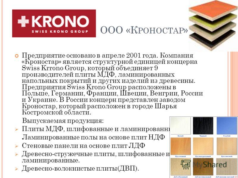 ООО «К РОНОСТАР » Предприятие основано в апреле 2001 года. Компания «Кроностар» является структурной единицей концерна Swiss Krrono Group, который объединяет 9 производителей плиты МДФ, ламинированных напольных покрытий и других изделий из древесины.
