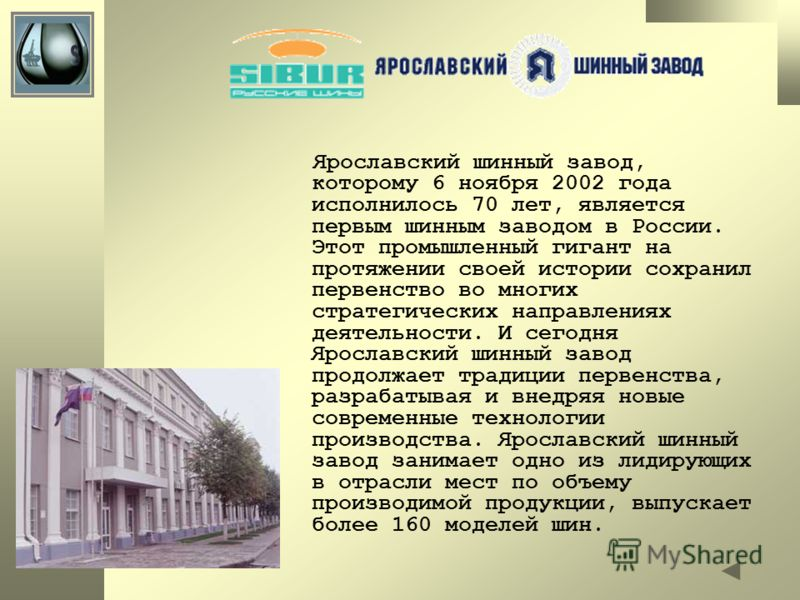 Ярославский шинный завод, которому 6 ноября 2002 года исполнилось 70 лет, является первым шинным заводом в России. Этот промышленный гигант на протяжении своей истории сохранил первенство во многих стратегических направлениях деятельности. И сегодня