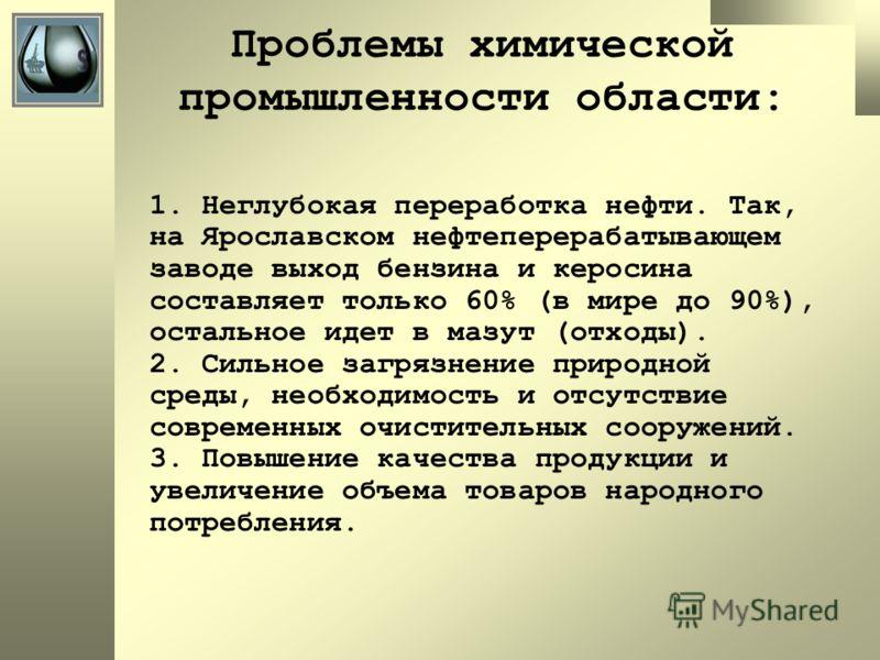 Проблемы химической промышленности области: 1. Неглубокая переработка нефти. Так, на Ярославском нефтеперерабатывающем заводе выход бензина и керосина составляет только 60% (в мире до 90%), остальное идет в мазут (отходы). 2. Сильное загрязнение прир