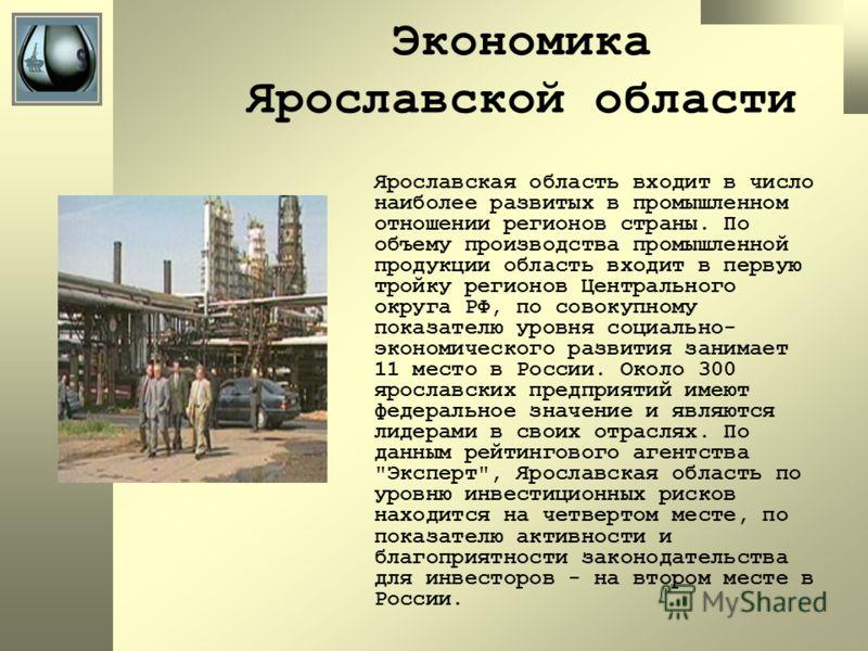 Экономика Ярославской области Ярославская область входит в число наиболее развитых в промышленном отношении регионов страны. По объему производства промышленной продукции область входит в первую тройку регионов Центрального округа РФ, по совокупному