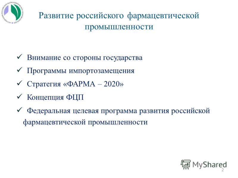 Развитие российского фармацевтической промышленности Внимание со стороны государства Программы импортозамещения Стратегия «ФАРМА – 2020» Концепция ФЦП Федеральная целевая программа развития российской фармацевтической промышленности 2