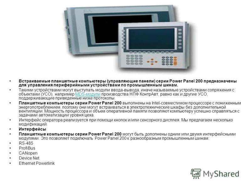 Встраиваемые планшетные компьютеры (управляющие панели) серии Power Panel 200 предназначены для управления периферийными устройствами по промышленным шинам. Такими устройствами могут выступать модули ввода-вывода, иначе называемые устройствами сопряж