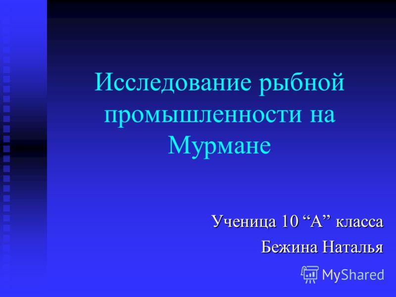 Исследование рыбной промышленности на Мурмане Ученица 10 А класса Бежина Наталья