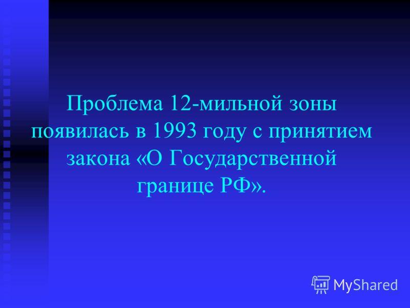 Проблема 12-мильной зоны появилась в 1993 году с принятием закона «О Государственной границе РФ».