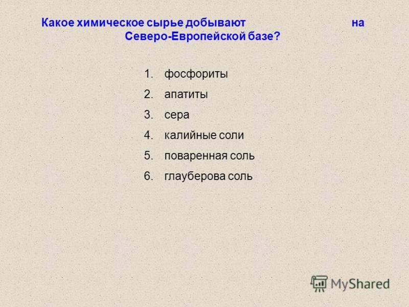Какое химическое сырье добывают на Северо-Европейской базе? 1.фосфориты 2.апатиты 3.сера 4.калийные соли 5.поваренная соль 6.глауберова соль