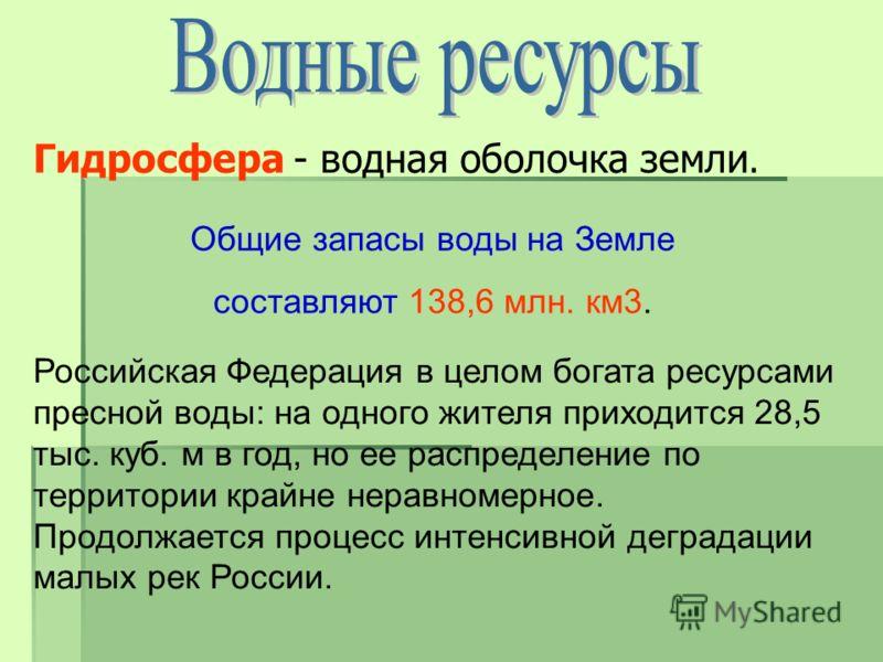 Общие запасы воды на Земле составляют 138,6 млн. км3. Гидросфера - водная оболочка земли. Российская Федерация в целом богата ресурсами пресной воды: на одного жителя приходится 28,5 тыс. куб. м в год, но ее распределение по территории крайне неравно