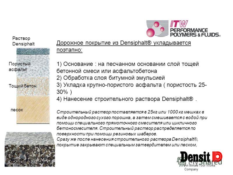 An Illinois Tool Works Company Дорожное покрытие из Densiphalt® укладывается поэтапно: 1) Основание : на песчанном основании слой тощей бетонной смеси или асфальтобетона 2) Обработка слоя битумной эмульсией 3) Укладка крупно-пористого асфальта ( пори