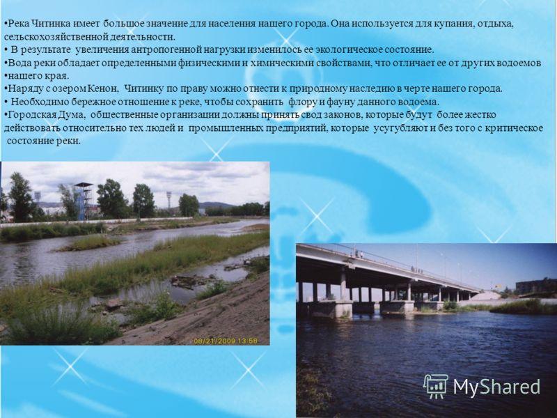 Река Читинка имеет большое значение для населения нашего города. Она используется для купания, отдыха, сельскохозяйственной деятельности. В результате увеличения антропогенной нагрузки изменилось ее экологическое состояние. Вода реки обладает определ