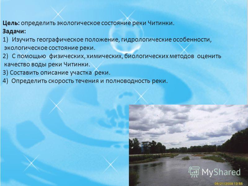 Цель: определить экологическое состояние реки Читинки. Задачи: 1)Изучить географическое положение, гидрологические особенности, экологическое состояние реки. 2)С помощью физических, химических, биологических методов оценить качество воды реки Читинки
