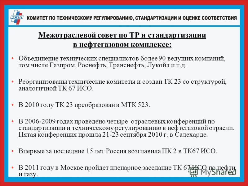 10 Межотраслевой совет по ТР и стандартизации в нефтегазовом комплексе: Объединение технических специалистов более 90 ведущих компаний, том числе Газпром, Роснефть, Транснефть, Лукойл и т.д. Реорганизованы технические комитеты и создан ТК 23 со струк
