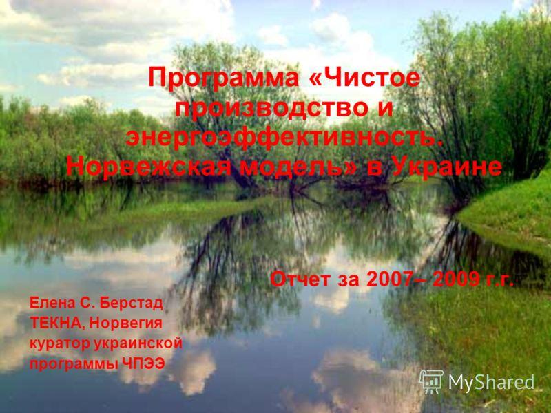 Отчет за 2007– 2009 г.г. Елена С. Берстад ТЕКНА, Норвегия куратор украинской программы ЧПЭЭ Программа «Чистое производство и энергоэффективность. Норвежская модель» в Украине