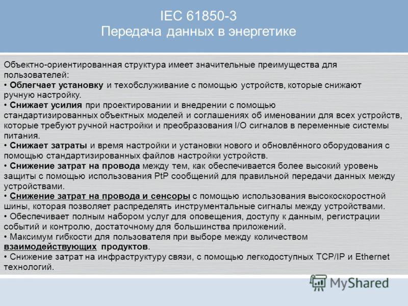 IEC 61850-3 Передача данных в энергетике Объектно-ориентированная структура имеет значительные преимущества для пользователей: Облегчает установку и техобслуживание с помощью устройств, которые снижают ручную настройку. Снижает усилия при проектирова