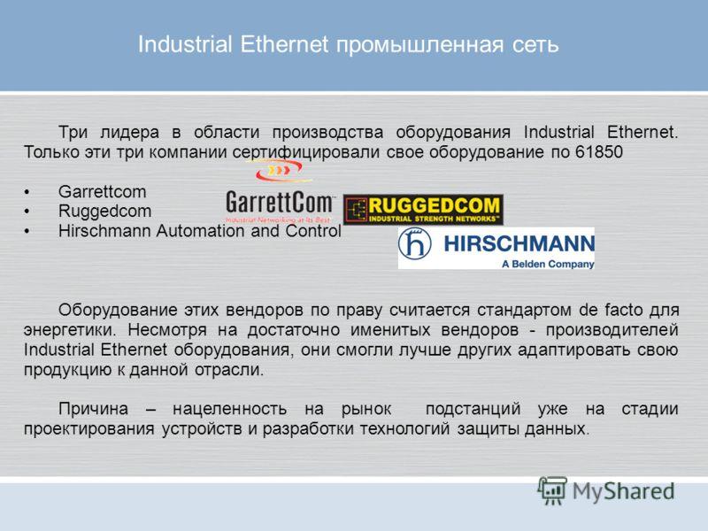 Три лидера в области производства оборудования Industrial Ethernet. Только эти три компании сертифицировали свое оборудование по 61850 Garrettcom Ruggedcom Hirschmann Automation and Control Оборудование этих вендоров по праву считается стандартом de