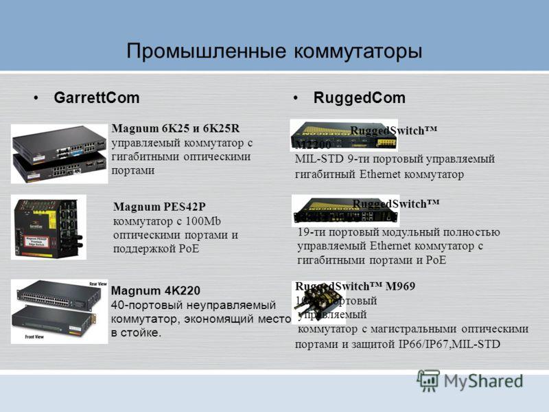 Промышленные коммутаторы GarrettComRuggedCom Magnum 6K25 и 6K25R управляемый коммутатор с гигабитными оптическими портами Magnum PES42P коммутатор с 100Mb оптическими портами и поддержкой PoE Magnum 4K220 40-портовый неуправляемый коммутатор, экономя