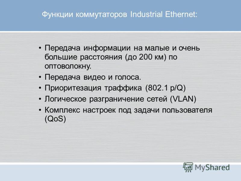 Функции коммутаторов Industrial Ethernet: Передача информации на малые и очень большие расстояния (до 200 км) по оптоволокну. Передача видео и голоса. Приоритезация траффика (802.1 p/Q) Логическое разграничение сетей (VLAN) Комплекс настроек под зада