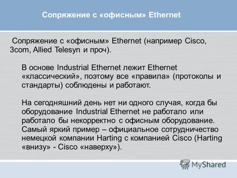 Сопряжение с «офисным» Ethernet (например Cisco, 3com, Allied Telesyn и проч). В основе Industrial Ethernet лежит Ethernet «классический», поэтому все «правила» (протоколы и стандарты) соблюдены и работают. На сегодняшний день нет ни одного случая, к