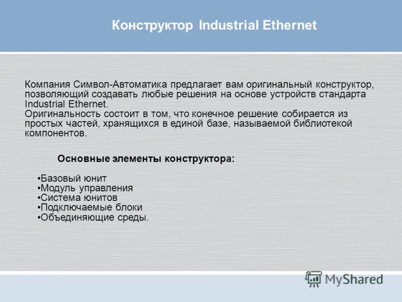 Конструктор Industrial Ethernet Компания Символ-Автоматика предлагает вам оригинальный конструктор, позволяющий создавать любые решения на основе устройств стандарта Industrial Ethernet. Оригинальность состоит в том, что конечное решение собирается и