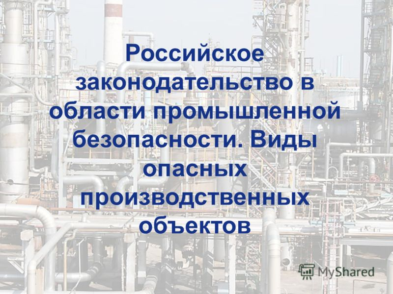 Российское законодательство в области промышленной безопасности. Виды опасных производственных объектов