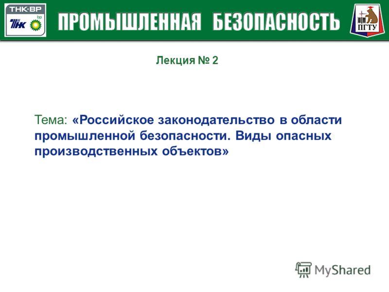 Лекция 2 Тема: «Российское законодательство в области промышленной безопасности. Виды опасных производственных объектов»