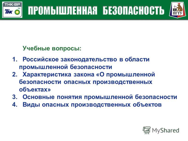 1. Российское законодательство в области промышленной безопасности 2. Характеристика закона «О промышленной безопасности опасных производственных объектах» 3. Основные понятия промышленной безопасности 4. Виды опасных производственных объектов Учебны