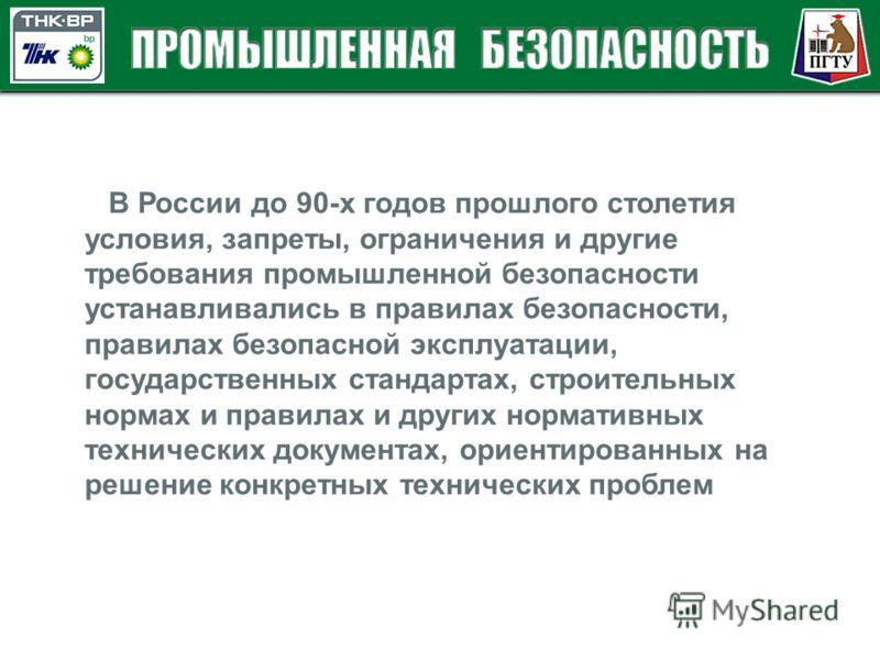 В России до 90-х годов прошлого столетия условия, запреты, ограничения и другие требования промышленной безопасности устанавливались в правилах безопасности, правилах безопасной эксплуатации, государственных стандартах, строительных нормах и правилах